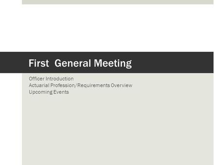 First General Meeting Officer Introduction Actuarial Profession/Requirements Overview Upcoming Events.