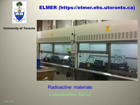 5-Dec-20111 University of Toronto Radioactive materials Contamination Survey ELMER (https://elmer.ehs.utoronto.ca)