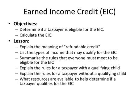 Earned Income Credit (EIC) Objectives: – Determine if a taxpayer is eligible for the EIC. – Calculate the EIC. Lesson: – Explain the meaning of refundable.