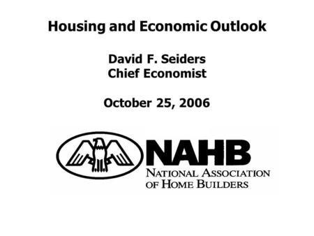 Housing and Economic Outlook David F. Seiders Chief Economist October 25, 2006.