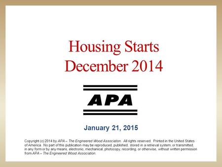 Housing Starts December 2014 January 21, 2015 Copyright (c) 2014 by APA – The Engineered Wood Association. All rights reserved. Printed in the United States.