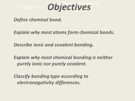 Objectives Define chemical <strong>bond</strong>. Explain why most atoms form chemical <strong>bonds</strong>. Describe <strong>ionic</strong> <strong>and</strong> <strong>covalent</strong> <strong>bonding</strong>. Explain why most chemical <strong>bonding</strong> is.