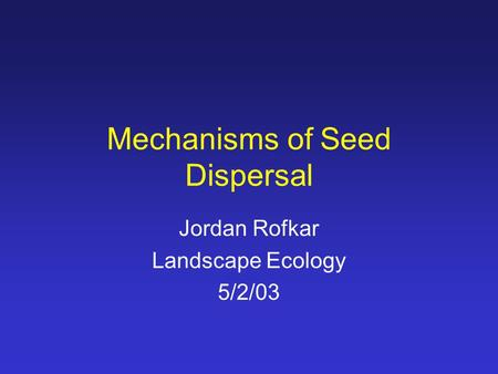 Mechanisms of Seed Dispersal Jordan Rofkar Landscape Ecology 5/2/03.