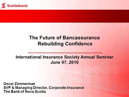 The Future of Bancassurance Rebuilding Confidence International Insurance Society Annual Seminar June 07, 2010 Oscar Zimmerman SVP & <strong>Managing</strong> Director,