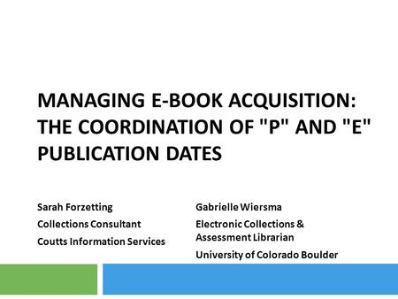 MANAGING E-BOOK ACQUISITION: THE COORDINATION OF P AND E PUBLICATION DATES Sarah Forzetting Collections Consultant Coutts Information Services Gabrielle.