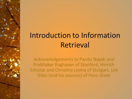 Introduction to Information Retrieval Acknowledgements to Pandu Nayak and Prabhakar Raghavan of Stanford, Hinrich Schütze and Christina Lioma of Stutgart,