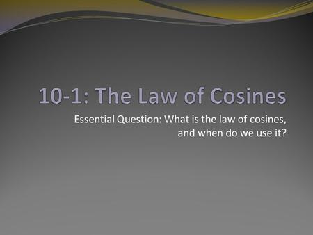 Essential Question: What is the law of cosines, and when do we use it?