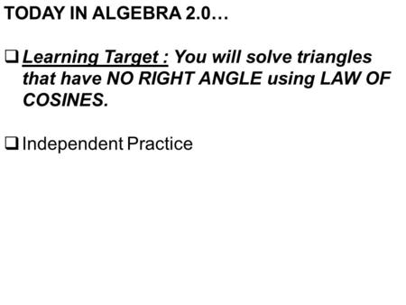 TODAY IN ALGEBRA 2.0…  Learning Target : You will solve triangles that have NO RIGHT ANGLE using LAW OF COSINES.  Independent Practice.