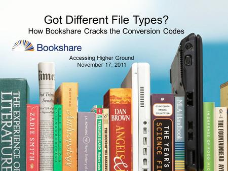 Got Different File Types? How Bookshare Cracks the Conversion Codes Accessing Higher Ground November 17, 2011.