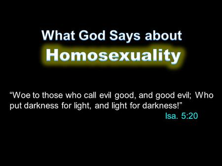 """Woe to those who call evil good, and good evil; Who put darkness for light, and light for darkness!"" Isa. 5:20."