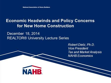 Economic Headwinds and Policy Concerns for New Home Construction Robert Dietz, Ph.D. Vice President Tax and Market Analysis NAHB Economics December 18,