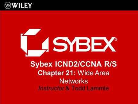 Sybex ICND2/CCNA R/S Chapter 21: Wide Area Networks Instructor & Todd Lammle.