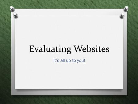 Evaluating Websites It's all up to you!. Today's Goal O Discover the importance of evaluating websites. O Adopt the CARS method of evaluating websites.