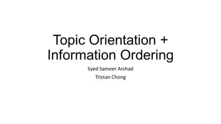 Topic Orientation + Information Ordering Syed Sameer Arshad Tristan Chong.
