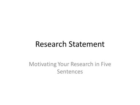 Research Statement Motivating Your Research in Five Sentences.