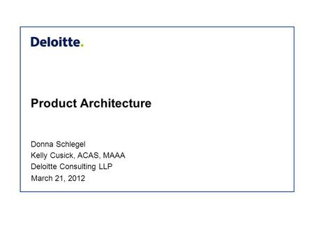 Product Architecture Donna Schlegel Kelly Cusick, ACAS, MAAA Deloitte Consulting LLP March 21, 2012.