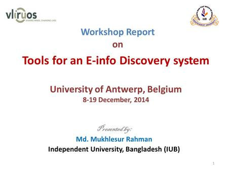 Workshop Report on Presented by: Md. Mukhlesur Rahman Independent University, Bangladesh (IUB) 1 Tools for an E-info Discovery system University of Antwerp,