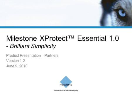 Milestone XProtect™ Essential 1.0 - Brilliant Simplicity Product Presentation – Partners Version 1.2 June 9, 2010.