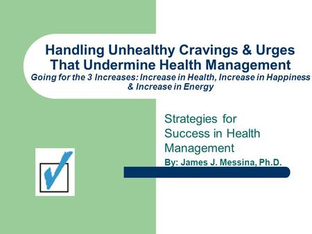 Handling Unhealthy Cravings & Urges That Undermine Health Management Going for the 3 Increases: Increase in Health, Increase in Happiness & Increase in.