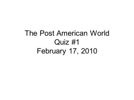 The Post American World Quiz #1 February 17, 2010.