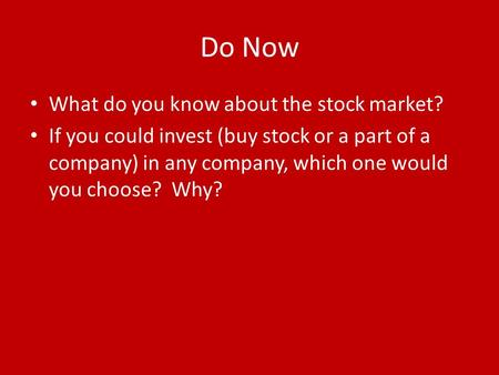 Do Now What do you know about the stock market? If you could invest (buy stock or a part of a company) in any company, which one would you choose? Why?