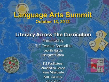 Language Arts Summit October 13, 2012 Literacy Across The Curriculum Presented by TLI Teacher Specialists TLI Teacher Specialists Leonila Garcia Margaret.