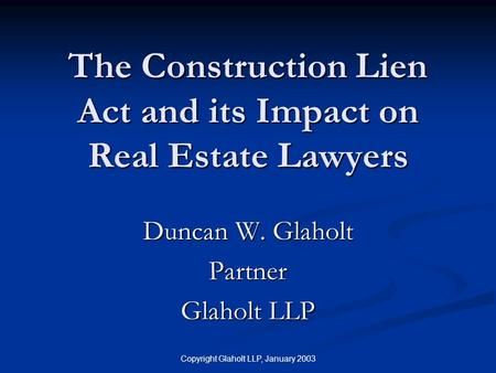 Copyright Glaholt LLP, January 2003 The Construction Lien Act and its Impact on Real Estate Lawyers Duncan W. Glaholt Partner Glaholt LLP.