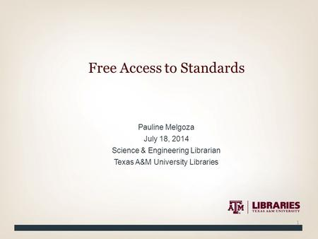 Pauline Melgoza July 18, 2014 Science & Engineering Librarian Texas A&M University Libraries Free Access to Standards 1.