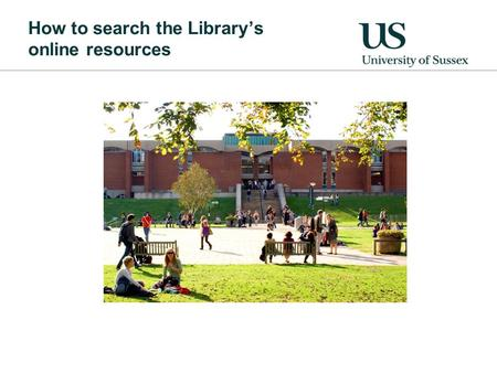 How to search the Library's online resources. Sources of information Books: Good for clear overview Not so good for up to date information Journals: Good.