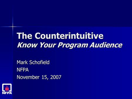 The Counterintuitive Know Your Program Audience Mark Schofield NFPA November 15, 2007.