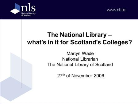 The National Library – what's in it for Scotland's Colleges? Martyn Wade National Librarian The National Library of Scotland 27 th of November 2006.