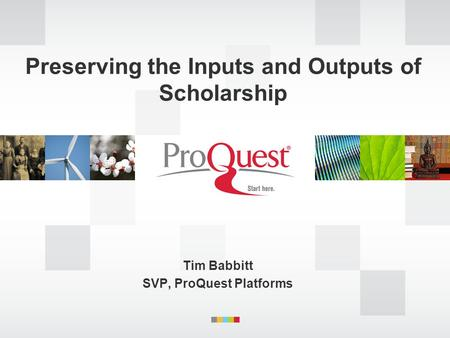 Preserving the Inputs and Outputs of Scholarship Tim Babbitt SVP, ProQuest Platforms.
