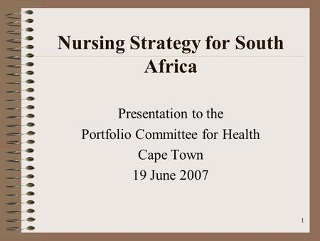 1 Nursing Strategy for South Africa Presentation to the Portfolio Committee for Health Cape Town 19 June 2007.