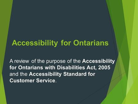 Accessibility for Ontarians A review of the purpose of the Accessibility for Ontarians with Disabilities Act, 2005 and the Accessibility Standard for Customer.