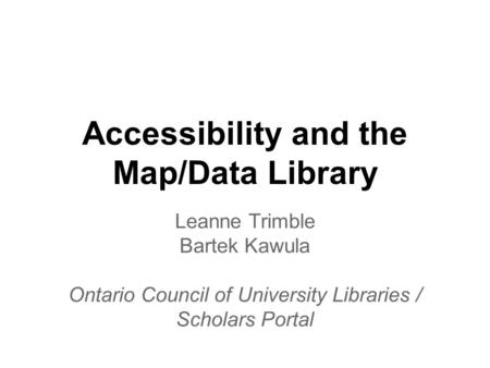 Accessibility and the Map/Data Library Leanne Trimble Bartek Kawula Ontario Council of University Libraries / Scholars Portal.