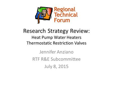 Research Strategy Review: Heat Pump Water Heaters Thermostatic Restriction Valves Jennifer Anziano RTF R&E Subcommittee July 8, 2015.