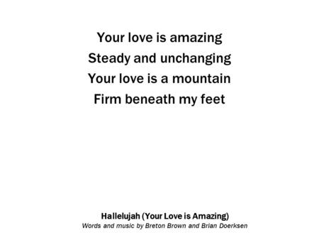 Hallelujah (Your Love is Amazing) Words and music by Breton Brown and Brian Doerksen Your love is amazing Steady and unchanging Your love is a mountain.