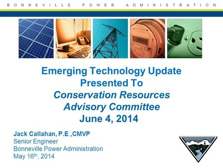 B O N N E V I L L E P O W E R A D M I N I S T R A T I O N Emerging Technology Update Presented To Conservation Resources Advisory Committee June 4, 2014.