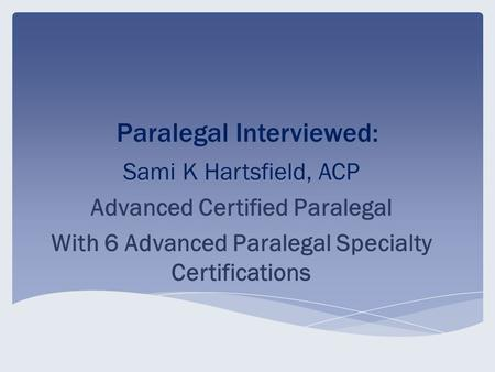 Paralegal Interviewed: Sami K Hartsfield, ACP Advanced Certified Paralegal With 6 Advanced Paralegal Specialty Certifications.