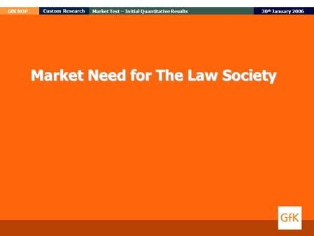 30 th January 2006 GfK NOP Custom Research Market Test – Initial Quantitative Results Market Need for The Law Society.