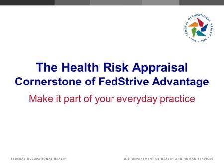 The Health Risk Appraisal Cornerstone of FedStrive Advantage Make it part of your everyday practice.