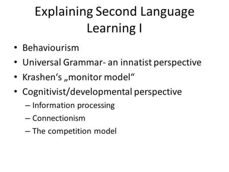 "Explaining Second Language Learning I Behaviourism Universal Grammar- an innatist perspective Krashen's ""monitor model"" Cognitivist/developmental perspective."