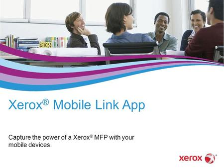 Xerox ® Mobile Link App Capture the power of a Xerox ® MFP with your mobile devices.