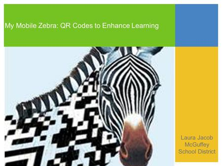 My Mobile Zebra: QR Codes to Enhance Learning Laura Jacob McGuffey School District.