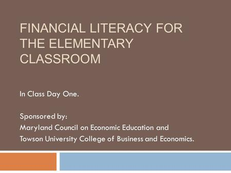 FINANCIAL LITERACY FOR THE ELEMENTARY CLASSROOM In Class Day One. Sponsored by: Maryland Council on Economic Education and Towson University College of.