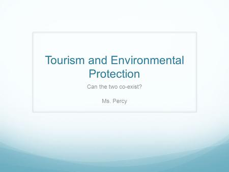 Tourism and Environmental Protection Can the two co-exist? Ms. Percy.