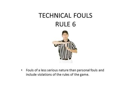 TECHNICAL FOULS RULE 6 Fouls of a less serious nature than personal fouls and include violations of the rules of the game.