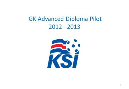 GK Advanced Diploma Pilot 2012 - 2013 1. COURSE CRITERIA The Course begins Nov 2012 - Completed by May 2013 Course Contact Hours – Minimum 105hrs Number.