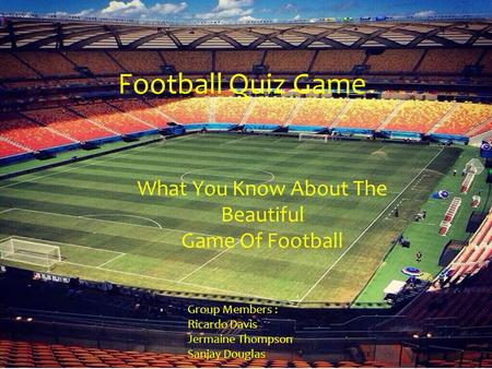 Football Quiz Game What You Know About The Beautiful Game Of Football Group Members : Ricardo Davis Jermaine Thompson Sanjay Douglas.
