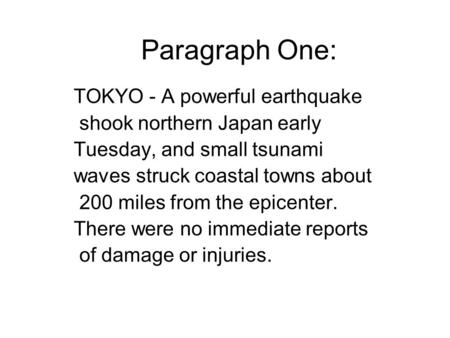 Paragraph One: TOKYO - A powerful earthquake shook northern Japan early Tuesday, and small tsunami waves struck coastal towns about 200 miles from the.